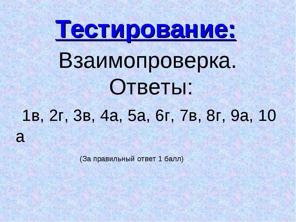 Взаимопроверка. Ответы: 1в, 2г, 3в, 4а, 5а, 6г, 7в, 8г, 9а, 10 а Тестировани...