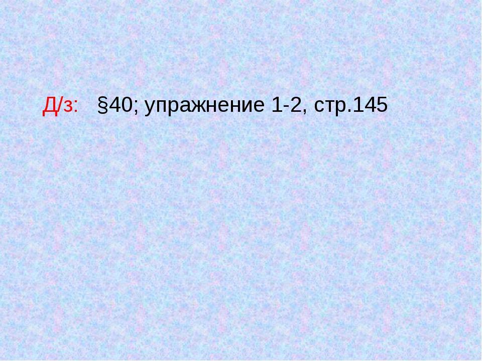 Д/з: §40; упражнение 1-2, стр.145