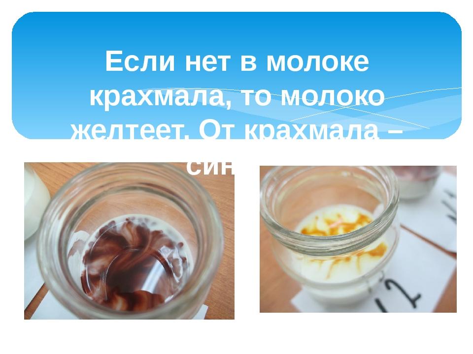 Если нет в молоке крахмала, то молоко желтеет. От крахмала – синеет.