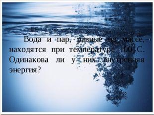 Вода и пар, равные по массе, находятся при температуре 100 С. Одинакова ли у