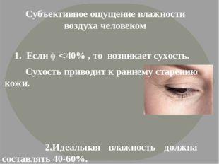 1. Если  < 40% , то возникает сухость. Сухость приводит к раннему старению