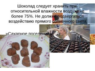 Шоколад следует хранить при относительной влажности воздуха не более 75%. Не