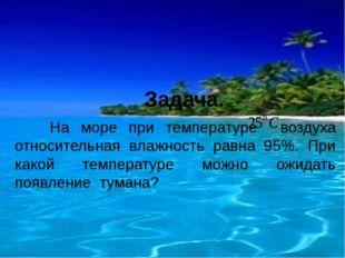 Задача. На море при температуре воздуха относительная влажность равна 95%. П