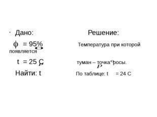 Дано: Решение: = 95% Температура при которой появляется t = 25 С туман – точ