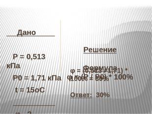 Решение  Формула φ= (Р / Р0) * 100%   Дано  P= 0,513 кПа