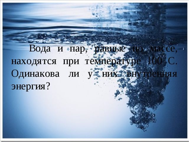 Вода и пар, равные по массе, находятся при температуре 100 С. Одинакова ли у...