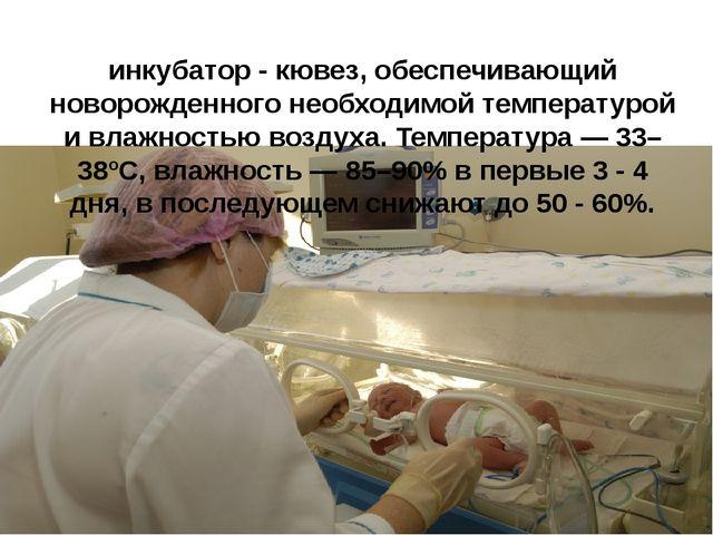 инкубатор - кювез, обеспечивающий новорожденного необходимой температурой и в...