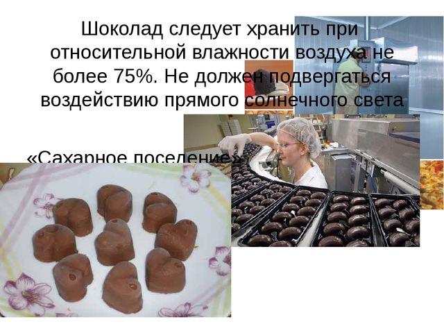 Шоколад следует хранить при относительной влажности воздуха не более 75%. Не...