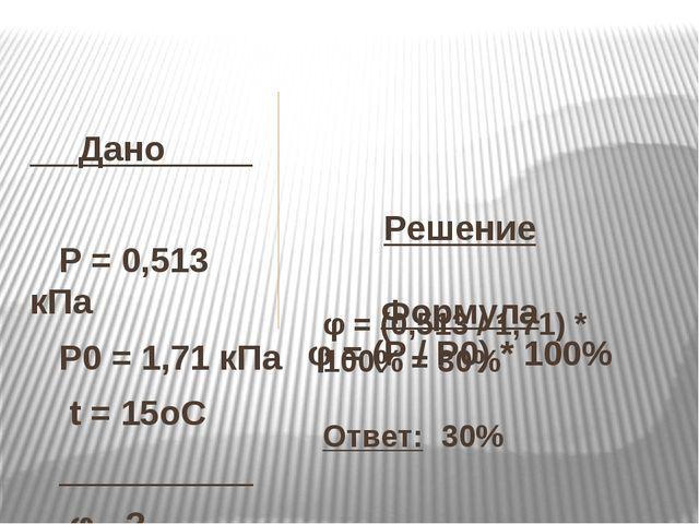 Решение  Формула φ= (Р / Р0) * 100%   Дано  P= 0,513 кПа...