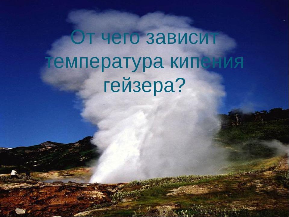 От чего зависит температура кипения гейзера?