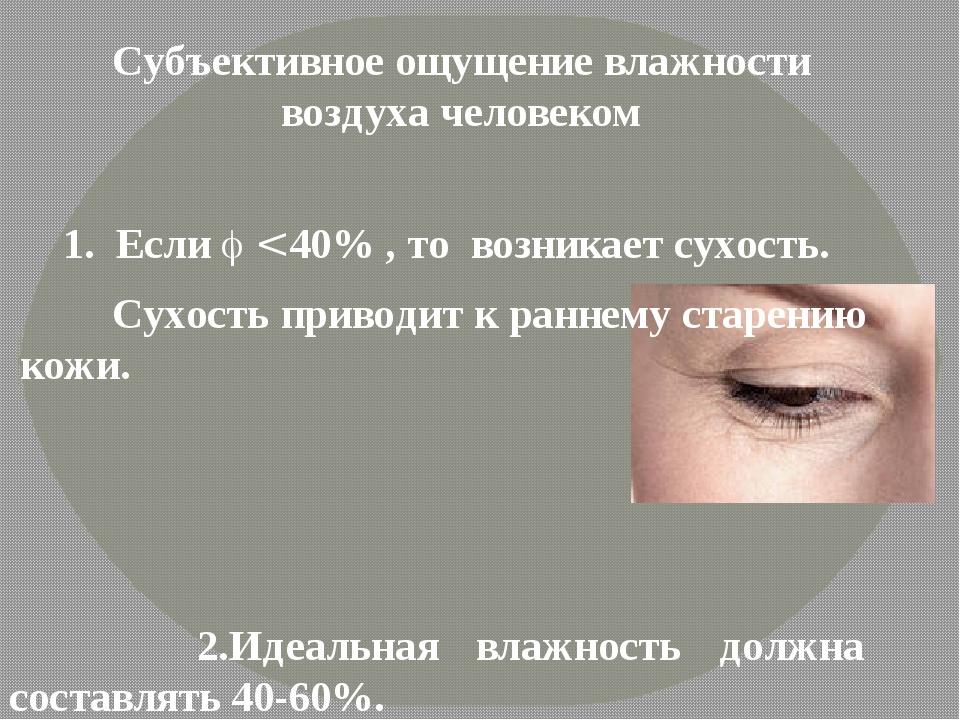 1. Если  < 40% , то возникает сухость. Сухость приводит к раннему старению...