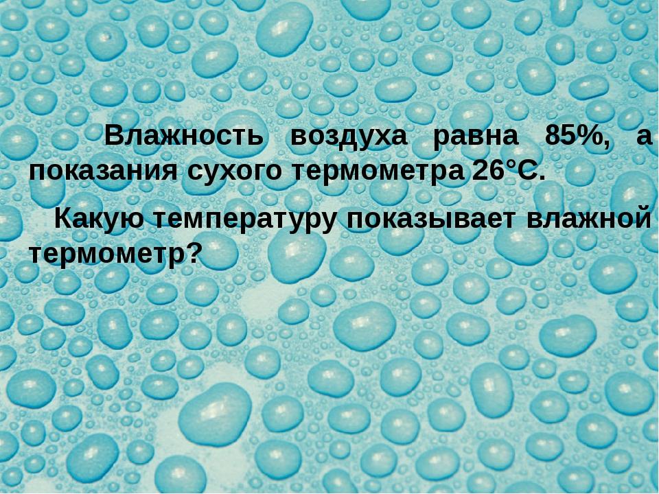 Влажность воздуха равна 85%, а показания сухого термометра 26°С. Какую темпе...