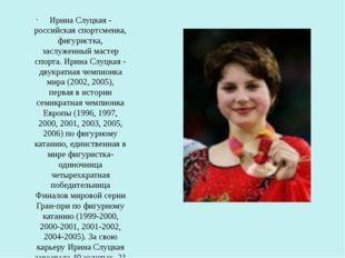 Ирина Слуцкая - российская спортсменка, фигуристка, заслуженный мастер спорт