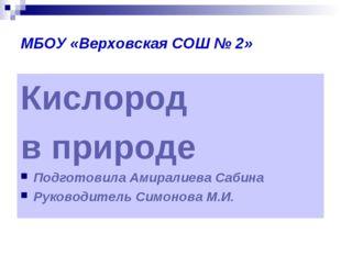 МБОУ «Верховская СОШ № 2» Кислород в природе Подготовила Амиралиева Сабина Ру