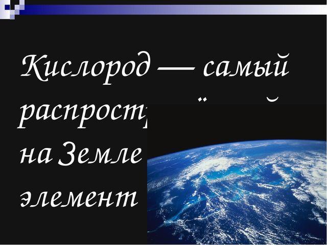 Кислород — самый распространённый на Земле элемент