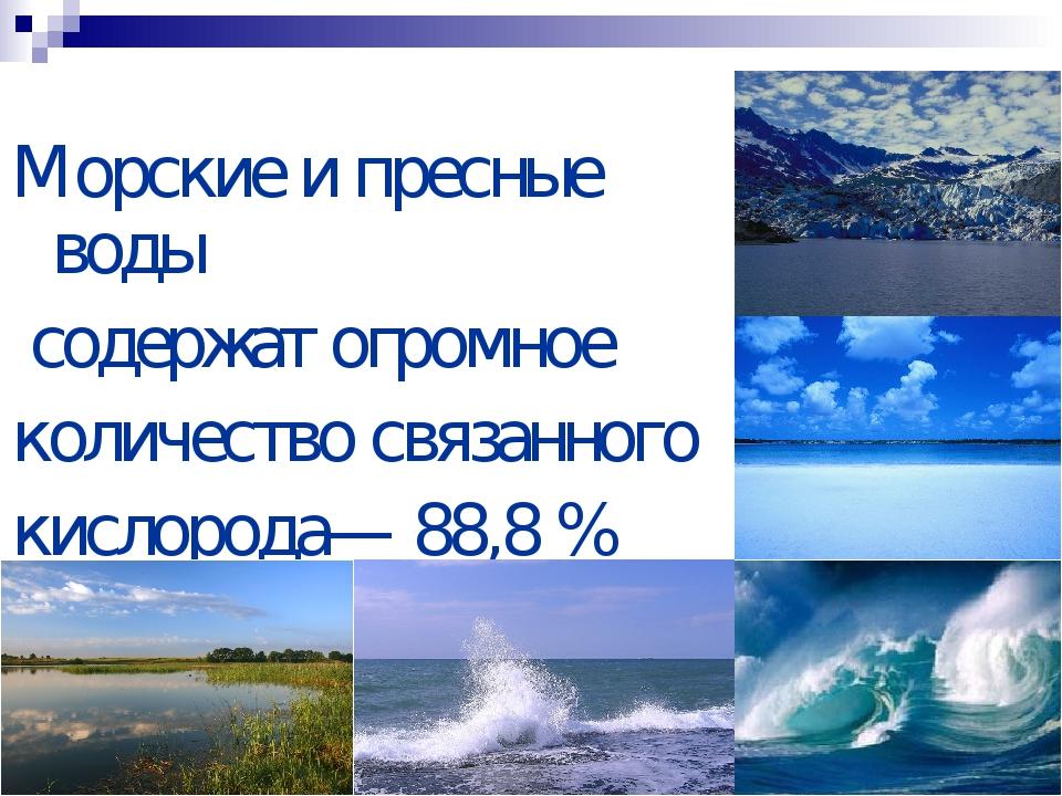 Морские и пресные воды содержат огромное количество связанного кислорода— 88...