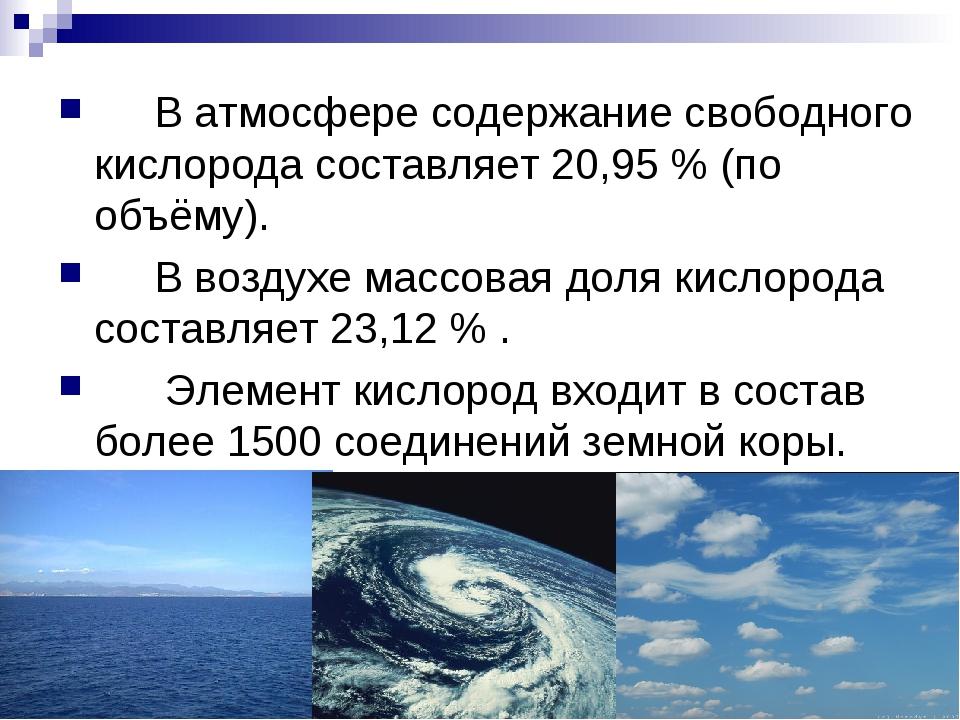 В атмосфере содержание свободного кислорода составляет 20,95 % (по объёму)....