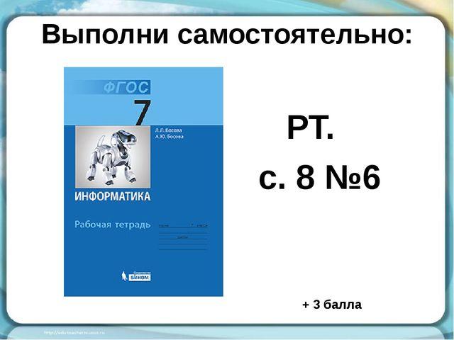 Выполни самостоятельно: РТ. с. 8 №6 + 3 балла
