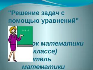 """""""Решение задач с помощью уравнений"""" (урок математики в 6 классе) Учитель мате"""
