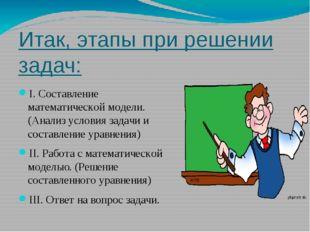 Итак, этапы при решении задач: I. Составление математической модели. (Анализ