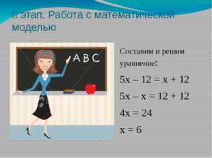 II этап. Работа с математической моделью Составим и решим уравнение: 5х – 12