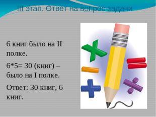 III этап. Ответ на вопрос задачи 6 книг было на II полке. 6*5= 30 (книг) – бы