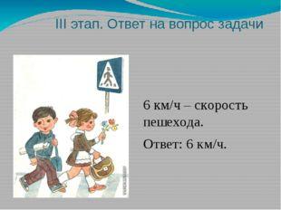 III этап. Ответ на вопрос задачи 6 км/ч – скорость пешехода. Ответ: 6 км/ч.