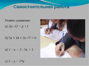 Самостоятельная работа Решите уравнения: а) Зр -12 = р +1 б) 5а + 14 + 2а +7