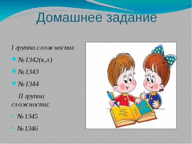 Домашнее задание I группа сложности: №1342(к,л) №1343 №1344 II группа сложнос...
