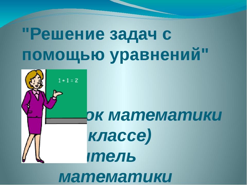 """""""Решение задач с помощью уравнений"""" (урок математики в 6 классе) Учитель мате..."""