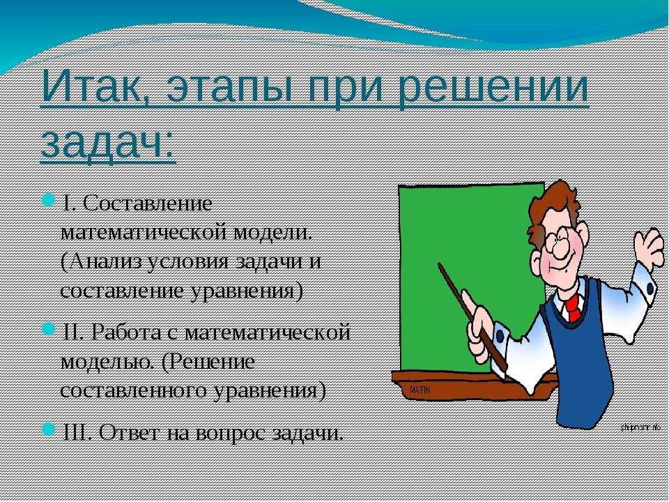 Итак, этапы при решении задач: I. Составление математической модели. (Анализ...