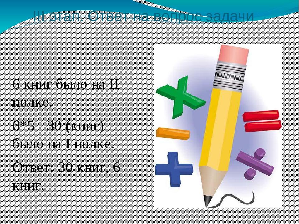 III этап. Ответ на вопрос задачи 6 книг было на II полке. 6*5= 30 (книг) – бы...