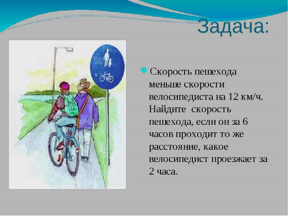 Задача: Скорость пешехода меньше скорости велосипедиста на 12 км/ч. Найдите с...