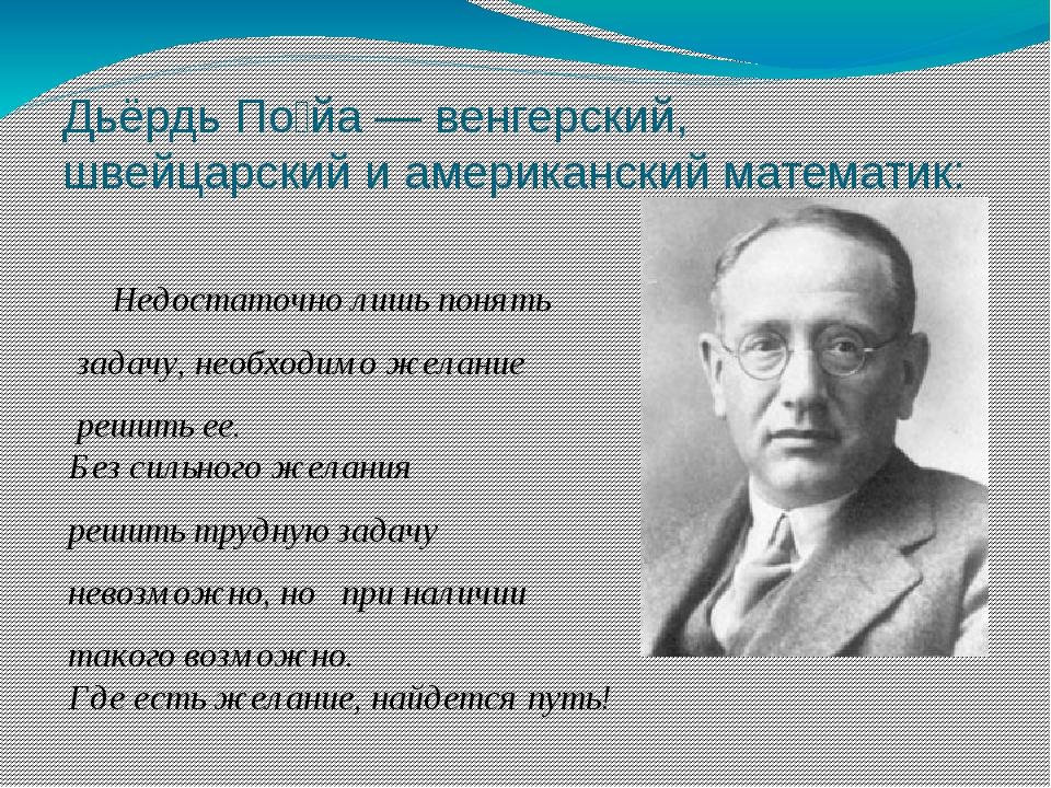 Дьёрдь По́йа — венгерский, швейцарский и американский математик: Недостаточно...