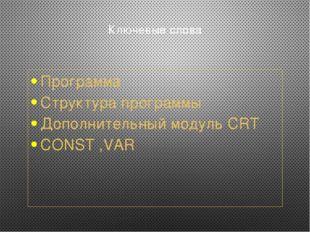 Ключевые слова Программа Структура программы Дополнительный модуль CRT CONST