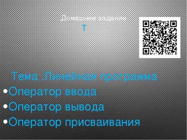 Домашнее задание Т Тема :Линейная программа Оператор ввода Оператор вывода Оп...