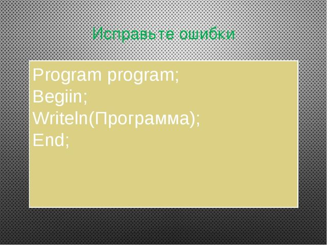 Исправьте ошибки Program program; Begiin; Writeln(Программа); End;