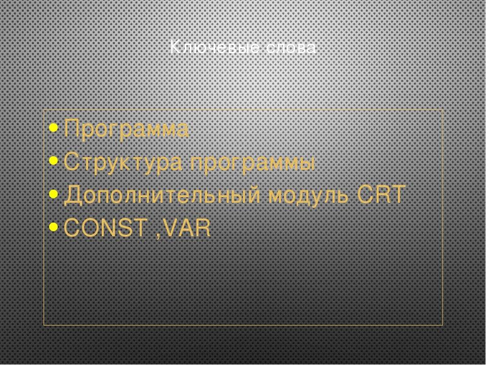 Ключевые слова Программа Структура программы Дополнительный модуль CRT CONST...