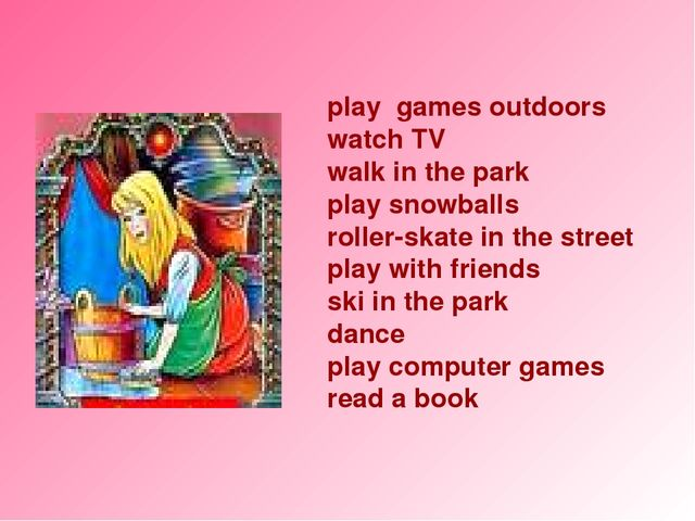play games outdoors watch TV walk in the park play snowballs roller-skate in...