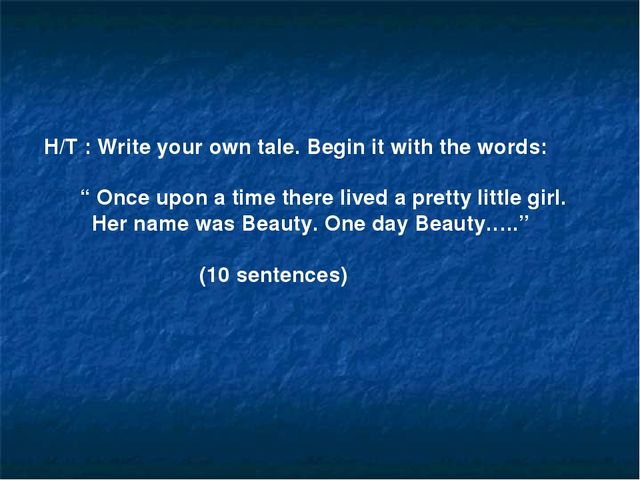 "H/T : Write your own tale. Begin it with the words: "" Once upon a time there..."
