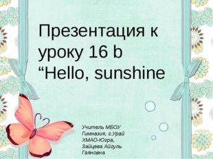 "Презентация к уроку 16 b ""Hello, sunshine Учитель МБОУ Гимназия, г.Урай ХМАО-"