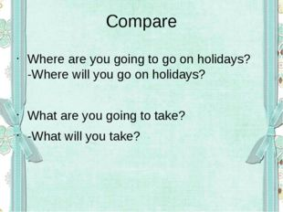 Compare Where are you going to go on holidays? -Where will you go on holidays