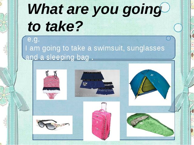 What are you going to take? e.g. I am going to take a swimsuit, sunglasses an...