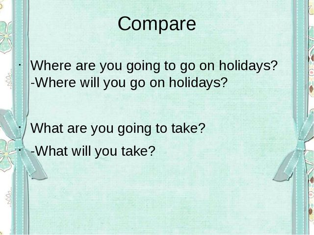 Compare Where are you going to go on holidays? -Where will you go on holidays...