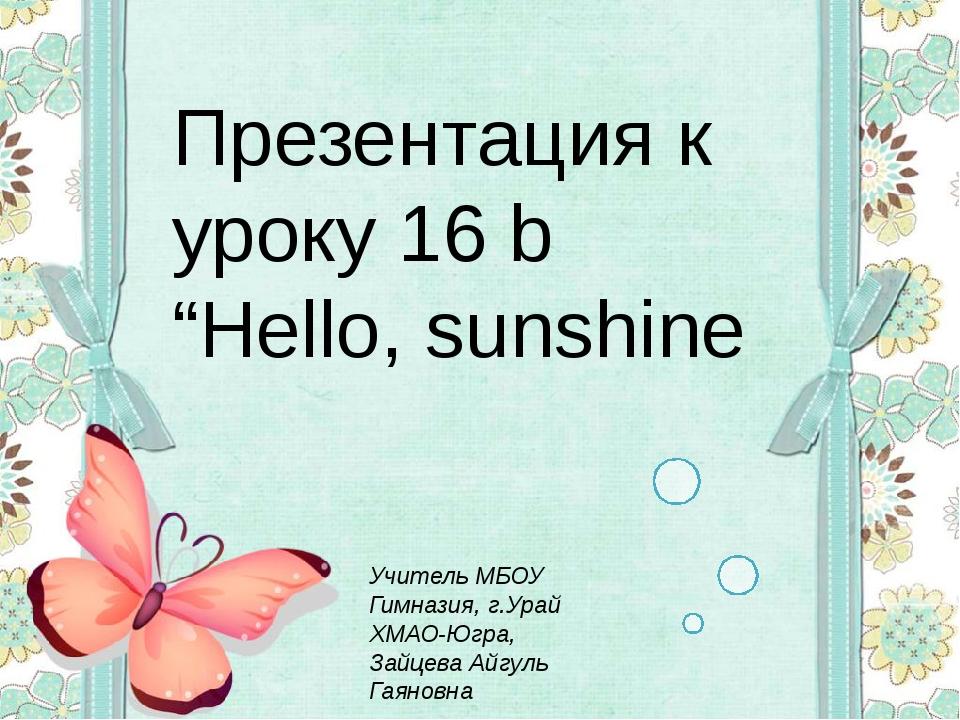 "Презентация к уроку 16 b ""Hello, sunshine Учитель МБОУ Гимназия, г.Урай ХМАО-..."