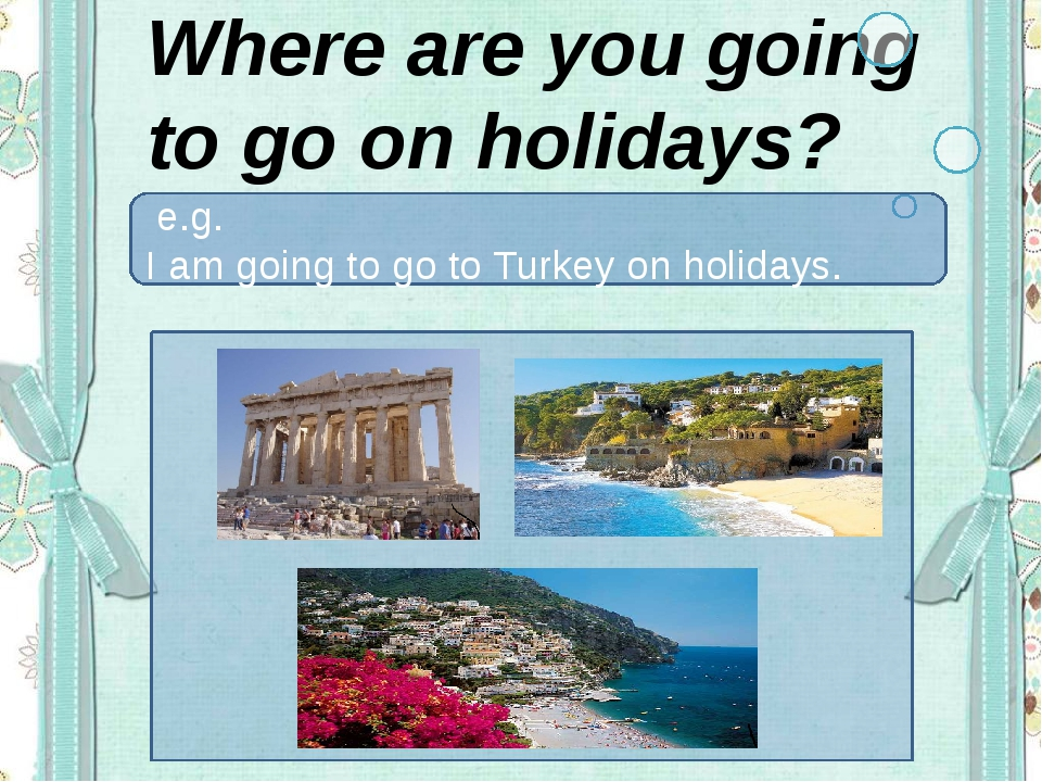 Where are you going to go on holidays? e.g. I am going to go to Turkey on hol...