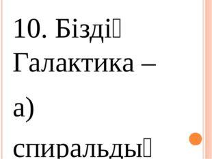 10. Біздің Галактика – а) спиральдық ә) эллипстік б) бұрыс 11. Біздің Галакт