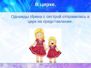 В цирке. Однажды Ирина с сестрой отправились в цирк на представление.