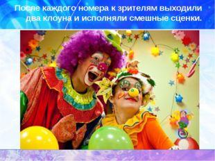 После каждого номера к зрителям выходили два клоуна и исполняли смешные сценки.
