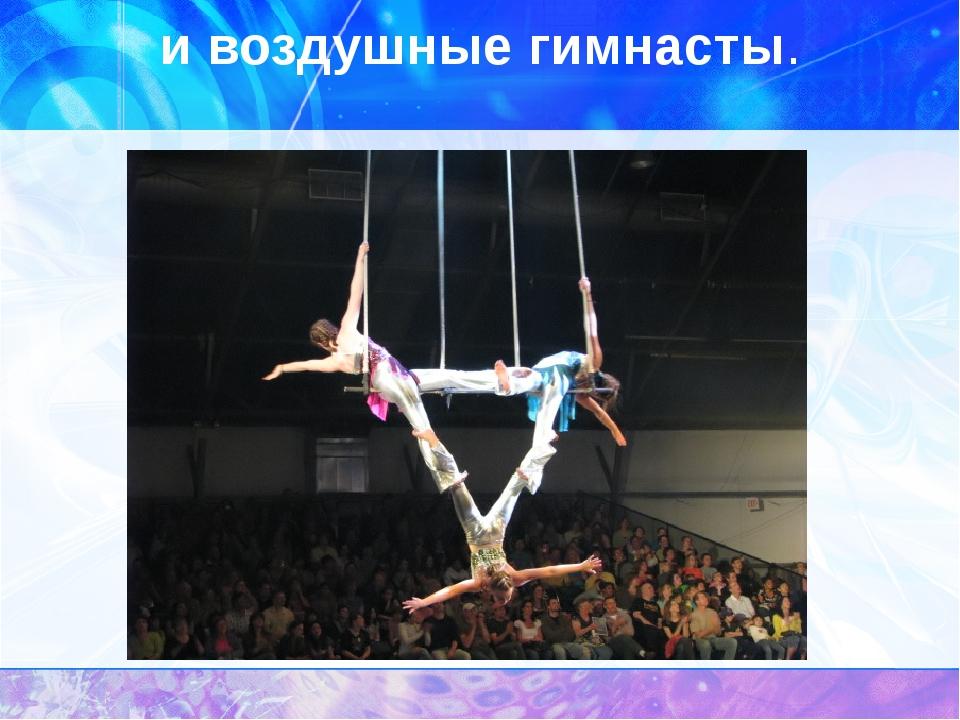 и воздушные гимнасты.